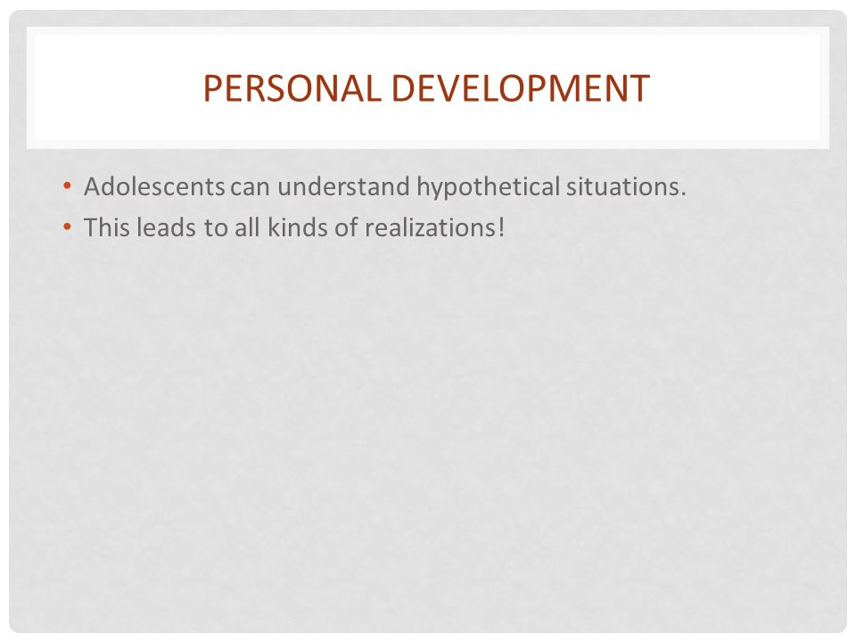 Personal Development Adolescents can understand hypothetical situations.