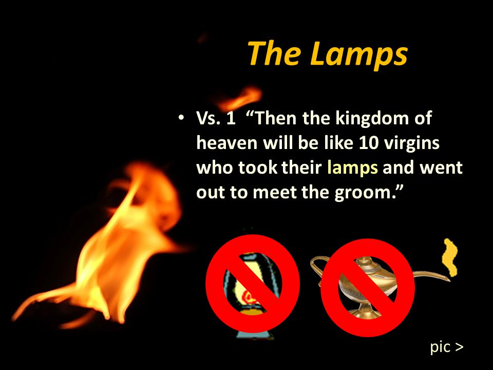 The Lamps Vs. 1 Then the kingdom of heaven will be like 10 virgins who took their lamps and went out to meet the groom.
