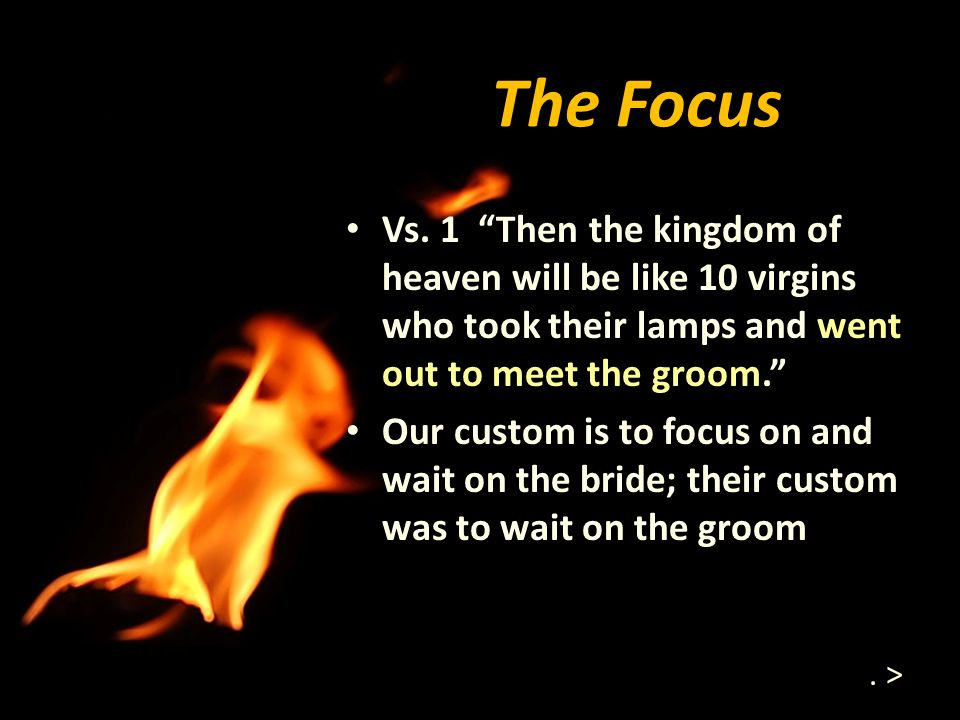 The Focus Vs. 1 Then the kingdom of heaven will be like 10 virgins who took their lamps and went out to meet the groom.