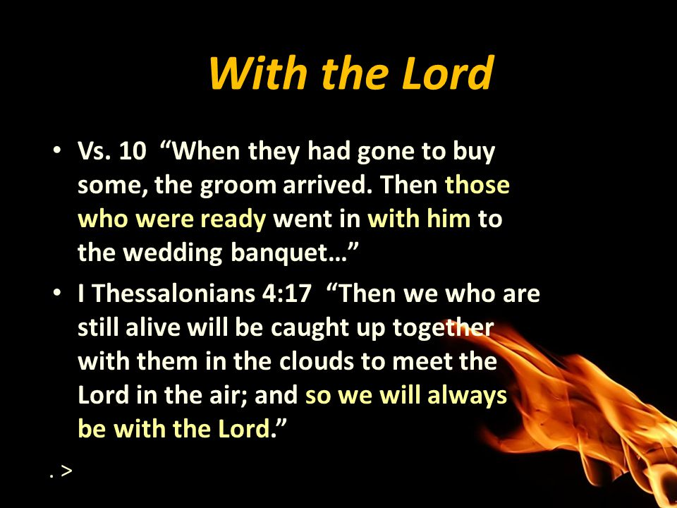With the Lord Vs. 10 When they had gone to buy some, the groom arrived. Then those who were ready went in with him to the wedding banquet…