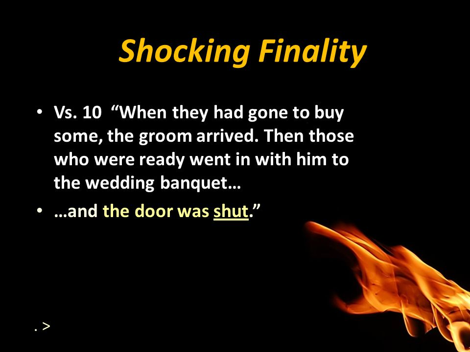Shocking Finality Vs. 10 When they had gone to buy some, the groom arrived. Then those who were ready went in with him to the wedding banquet…