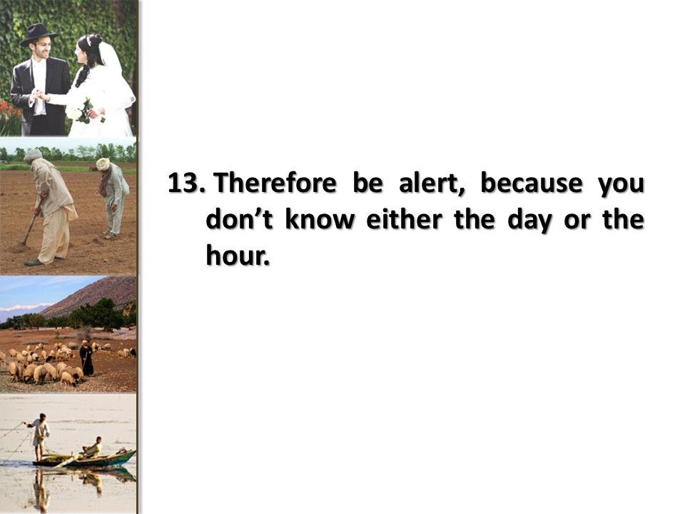 Therefore be alert, because you don't know either the day or the hour.