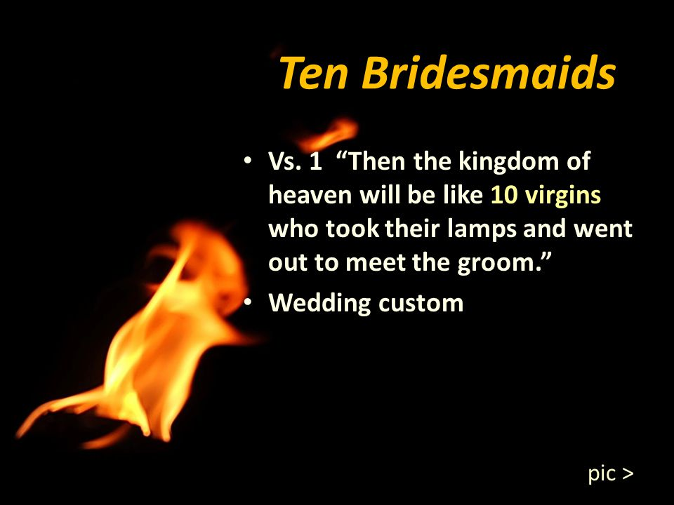 Ten Bridesmaids Vs. 1 Then the kingdom of heaven will be like 10 virgins who took their lamps and went out to meet the groom.