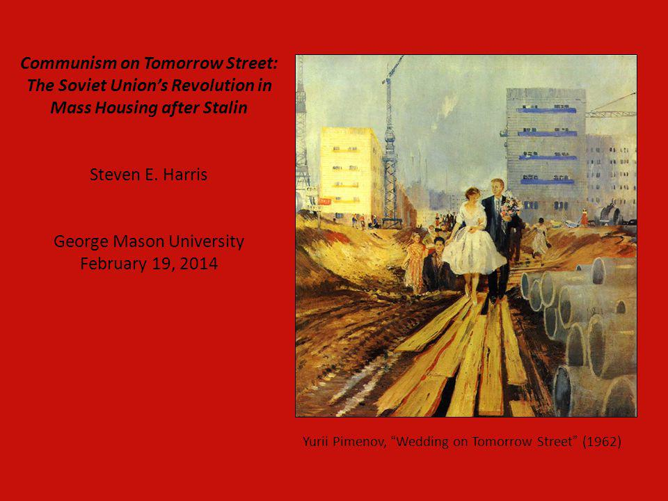 Communism on Tomorrow Street: The Soviet Union's Revolution in Mass Housing after Stalin Steven E. Harris George Mason University February 19, 2014