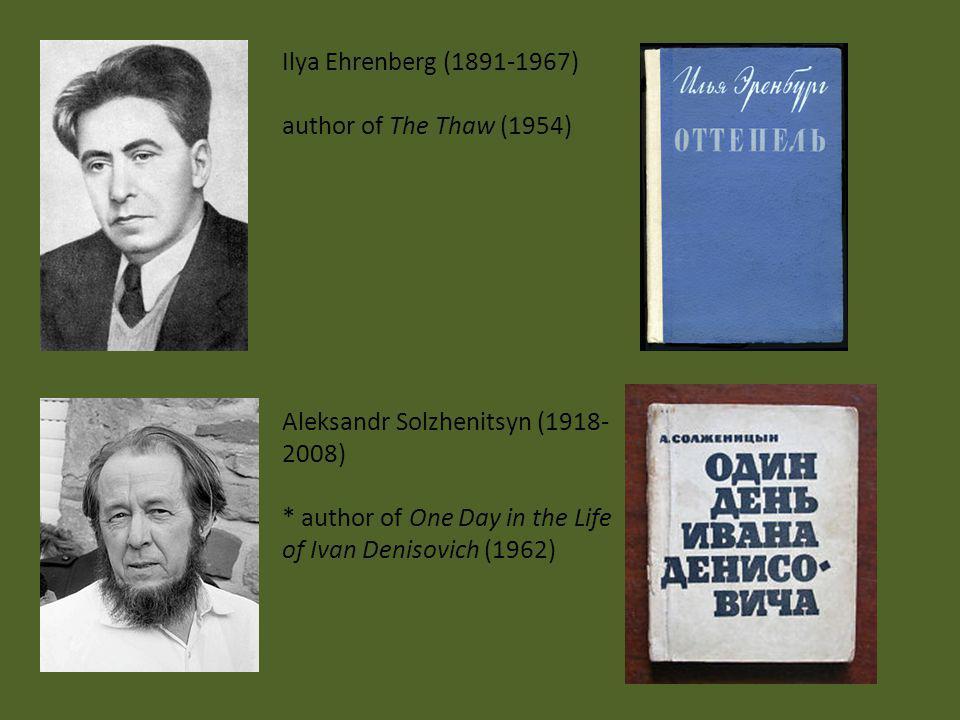 Ilya Ehrenberg (1891-1967) author of The Thaw (1954) Aleksandr Solzhenitsyn (1918-2008) * author of One Day in the Life of Ivan Denisovich (1962)