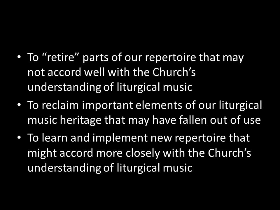 To retire parts of our repertoire that may not accord well with the Church's understanding of liturgical music