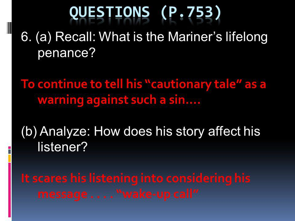 Questions (p.753) 6. (a) Recall: What is the Mariner's lifelong penance To continue to tell his cautionary tale as a warning against such a sin….