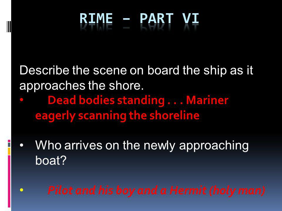 Rime – part VI Describe the scene on board the ship as it approaches the shore. Dead bodies standing . . . Mariner eagerly scanning the shoreline.
