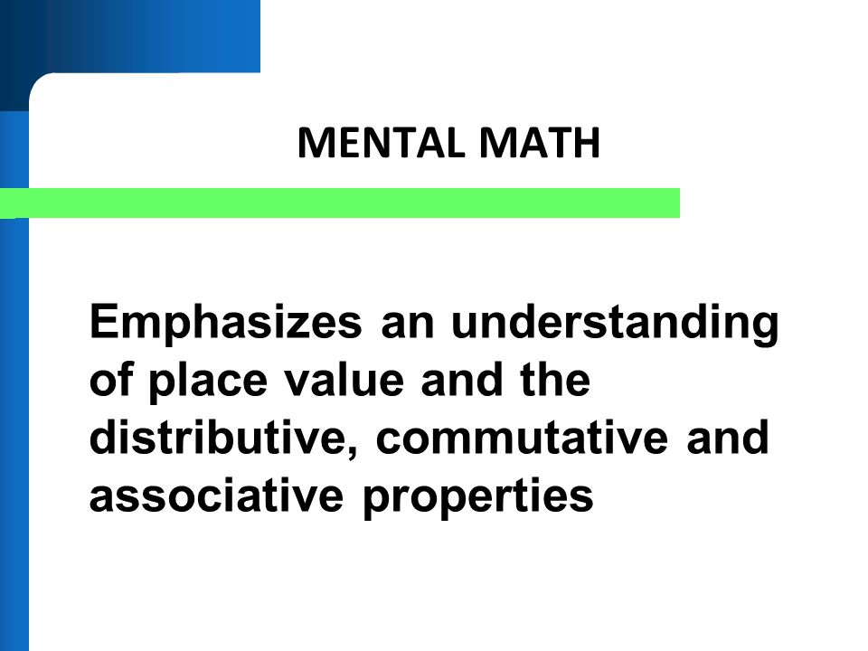 MENTAL MATH Emphasizes an understanding of place value and the distributive, commutative and associative properties.