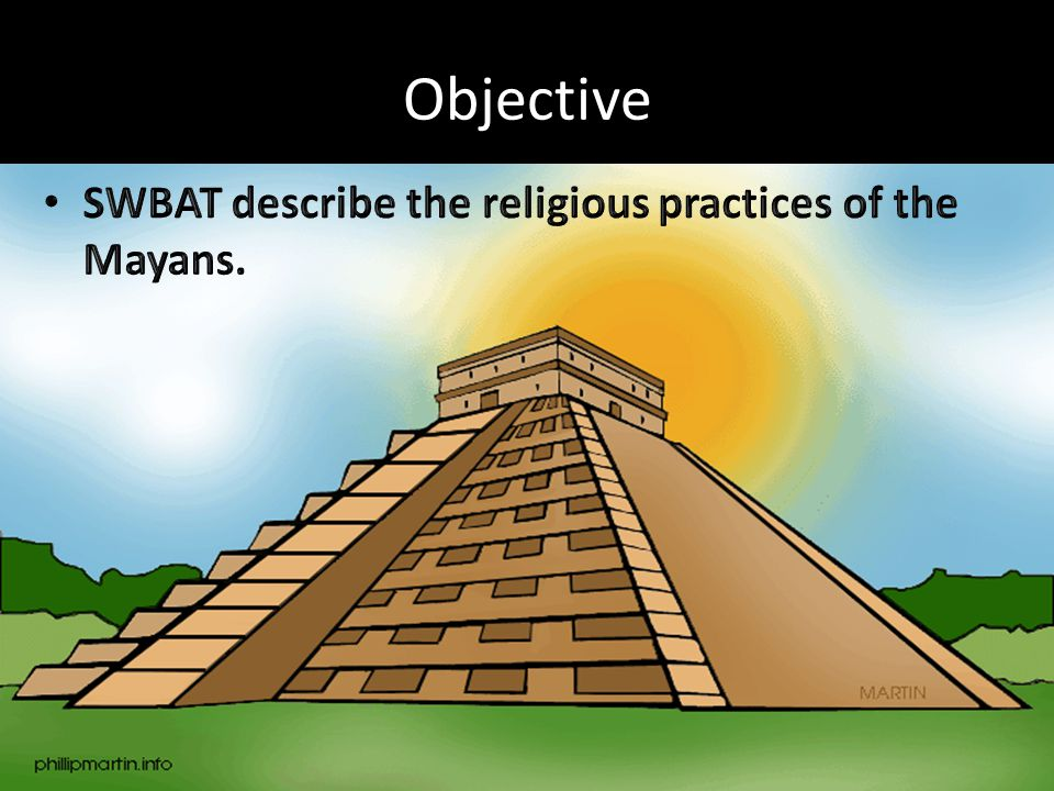 Objective SWBAT describe the religious practices of the Mayans.