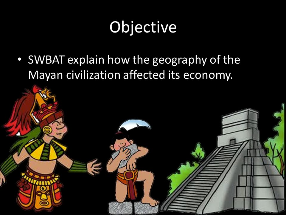 Objective SWBAT explain how the geography of the Mayan civilization affected its economy.