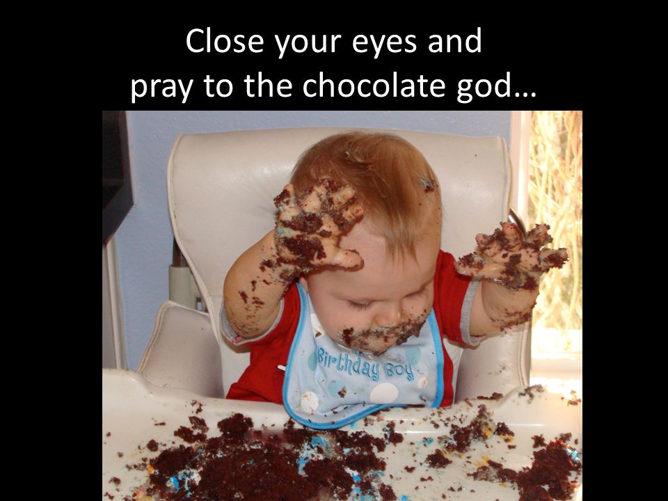 Close your eyes and pray to the chocolate god…