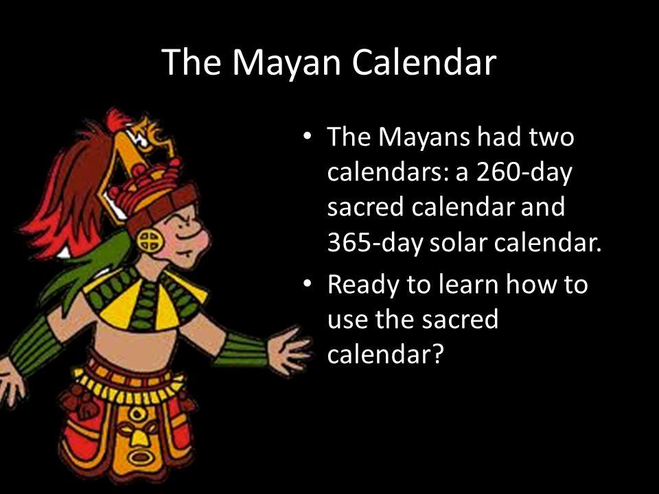 The Mayan Calendar The Mayans had two calendars: a 260-day sacred calendar and 365-day solar calendar.