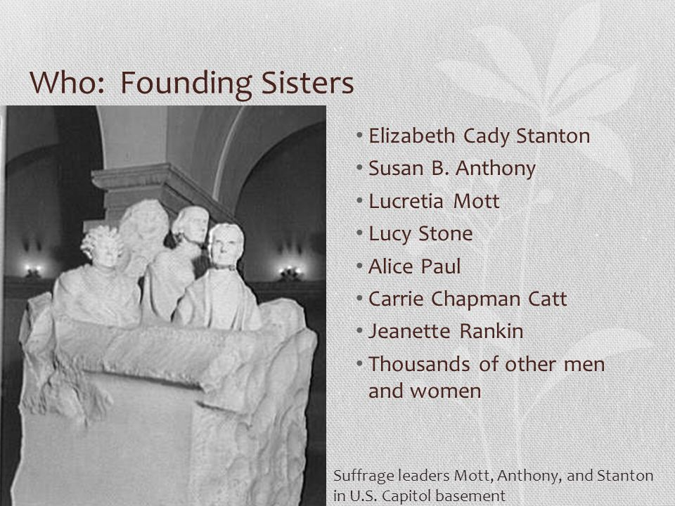 Who: Founding Sisters Elizabeth Cady Stanton Susan B. Anthony