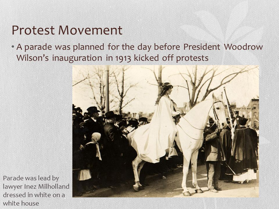 Protest Movement A parade was planned for the day before President Woodrow Wilson's inauguration in 1913 kicked off protests.
