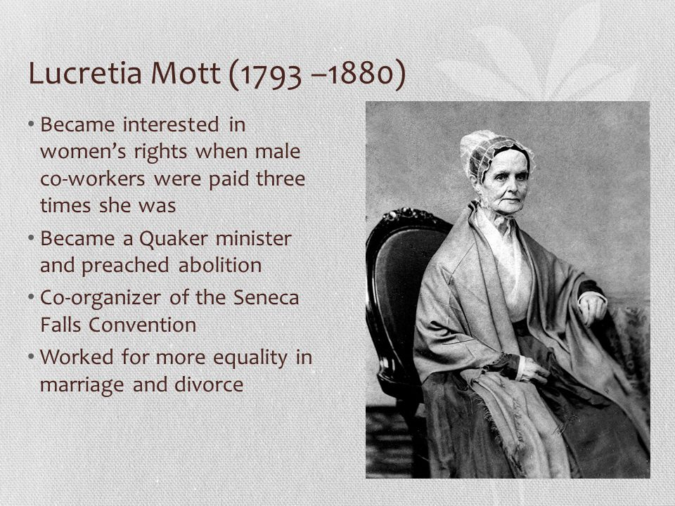 Lucretia Mott (1793 –1880) Became interested in women's rights when male co-workers were paid three times she was.