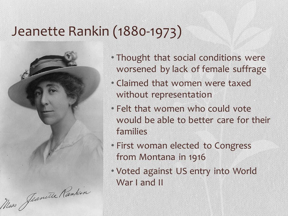 Jeanette Rankin (1880-1973) Thought that social conditions were worsened by lack of female suffrage.