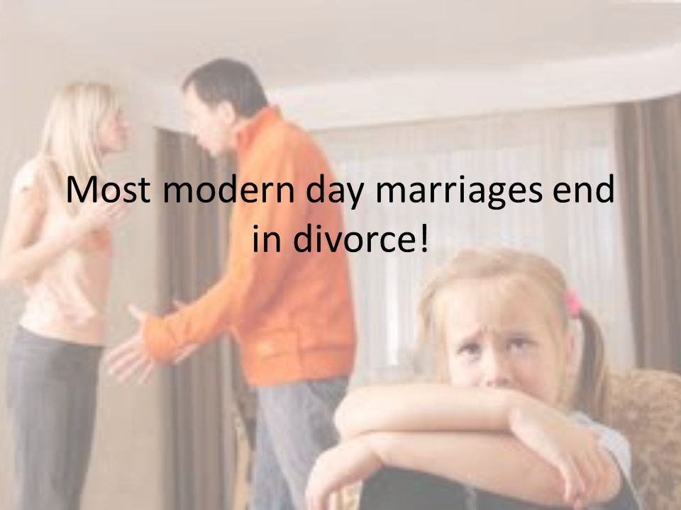 Most modern day marriages end in divorce!