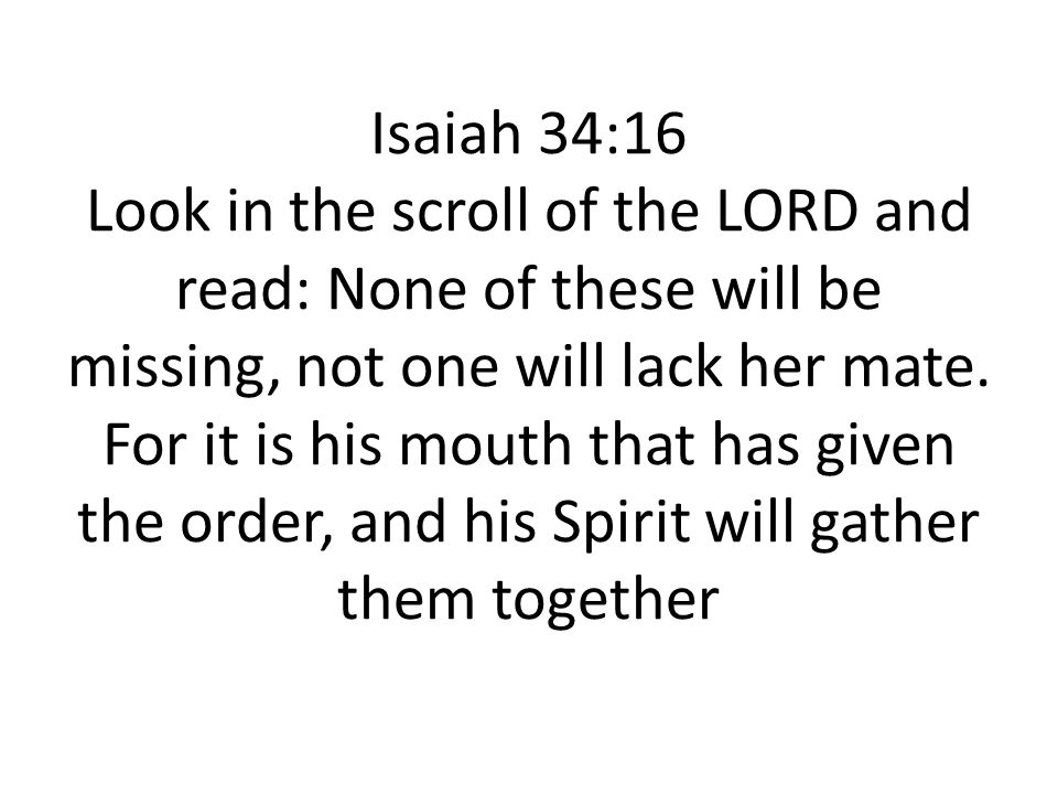 Isaiah 34:16 Look in the scroll of the LORD and read: None of these will be missing, not one will lack her mate.