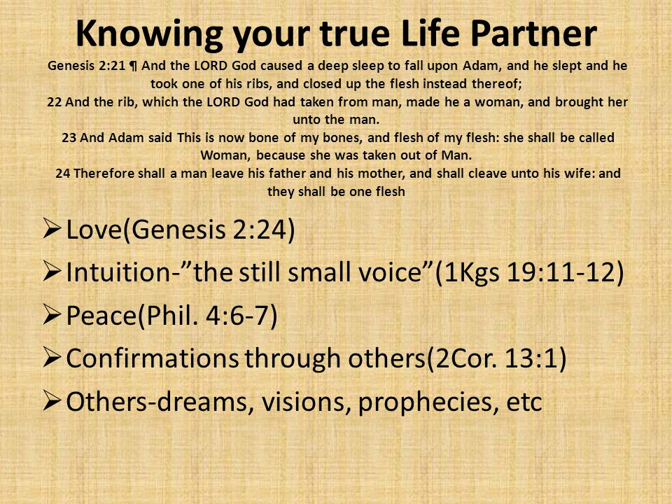Knowing your true Life Partner Genesis 2:21 ¶ And the LORD God caused a deep sleep to fall upon Adam, and he slept and he took one of his ribs, and closed up the flesh instead thereof; 22 And the rib, which the LORD God had taken from man, made he a woman, and brought her unto the man. 23 And Adam said This is now bone of my bones, and flesh of my flesh: she shall be called Woman, because she was taken out of Man. 24 Therefore shall a man leave his father and his mother, and shall cleave unto his wife: and they shall be one flesh