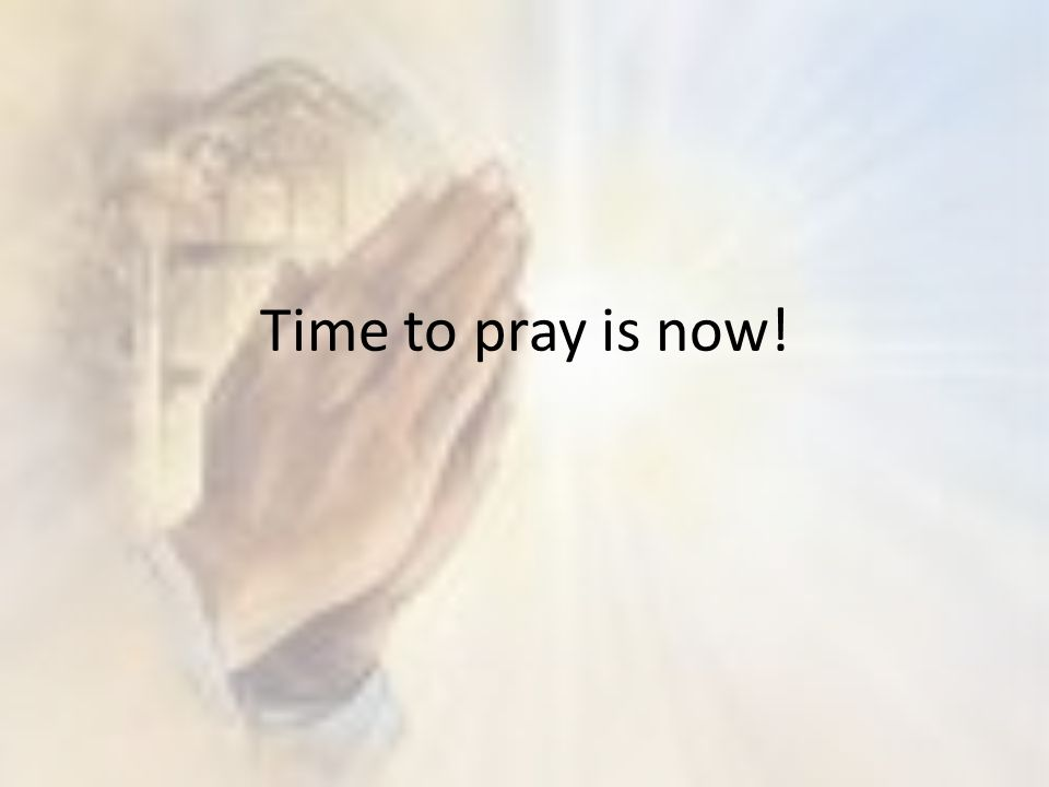 Time to pray is now!