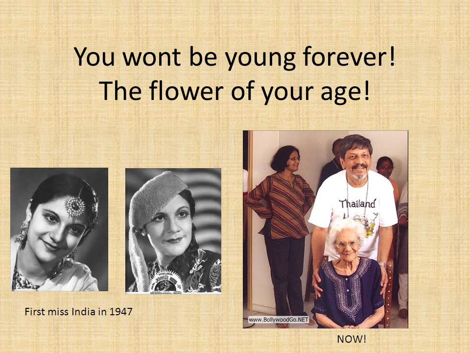 You wont be young forever! The flower of your age!