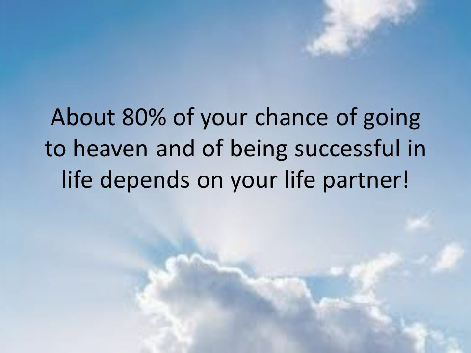 About 80% of your chance of going to heaven and of being successful in life depends on your life partner!