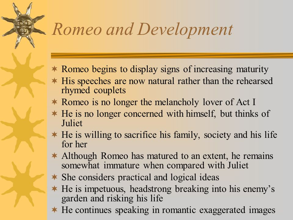 Romeo and Development Romeo begins to display signs of increasing maturity. His speeches are now natural rather than the rehearsed rhymed couplets.