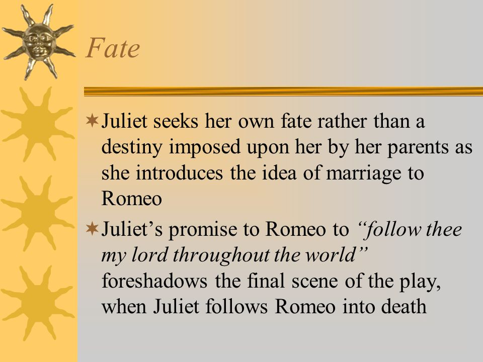 Fate Juliet seeks her own fate rather than a destiny imposed upon her by her parents as she introduces the idea of marriage to Romeo.
