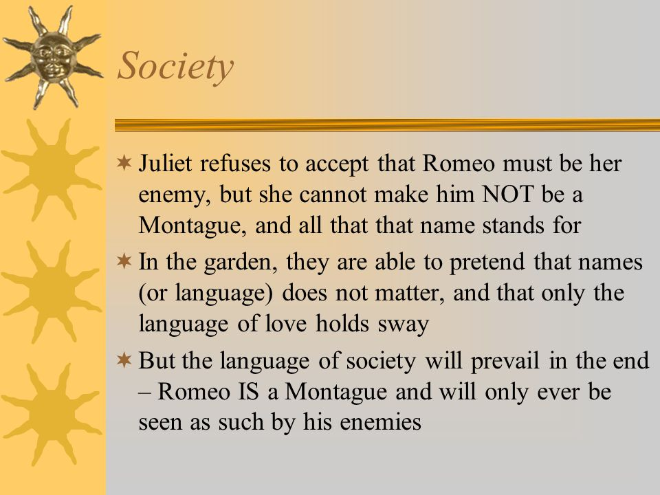 Society Juliet refuses to accept that Romeo must be her enemy, but she cannot make him NOT be a Montague, and all that that name stands for.