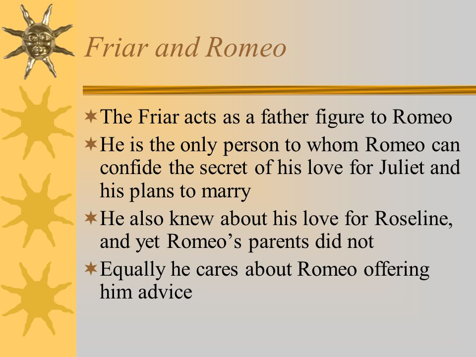 Friar and Romeo The Friar acts as a father figure to Romeo