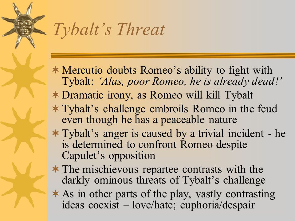 Tybalt's Threat Mercutio doubts Romeo's ability to fight with Tybalt: 'Alas, poor Romeo, he is already dead!'