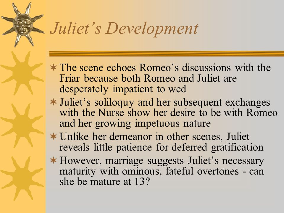 Juliet's Development The scene echoes Romeo's discussions with the Friar because both Romeo and Juliet are desperately impatient to wed.