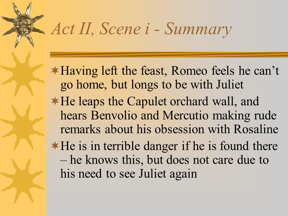 Act II, Scene i - Summary Having left the feast, Romeo feels he can't go home, but longs to be with Juliet.