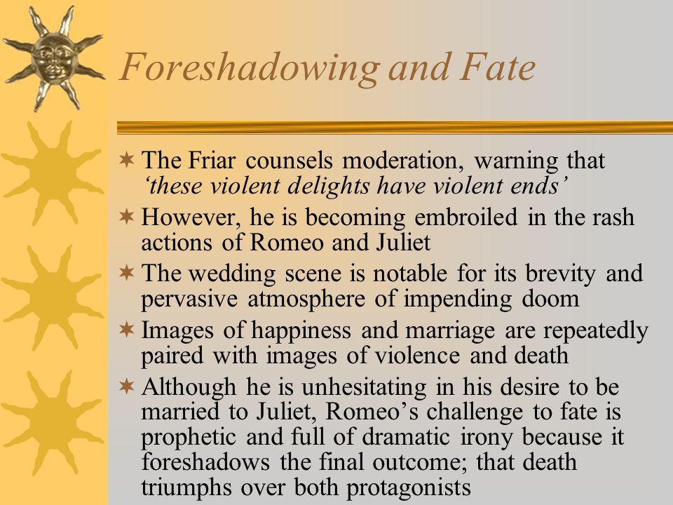 "romeo and juliet foreshadowing essay Best answer: the inevitability of fate: hint of foreshadowing in romeo and juliet in its first address to the audience, the chorus states that romeo and juliet are ""star-crossed""—that is to say that fate (a power often vested in the movements of the stars) controls them (prologue6."