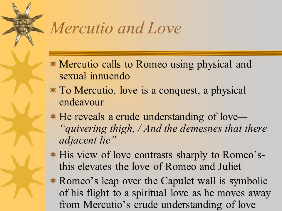 Mercutio and Love Mercutio calls to Romeo using physical and sexual innuendo. To Mercutio, love is a conquest, a physical endeavour.