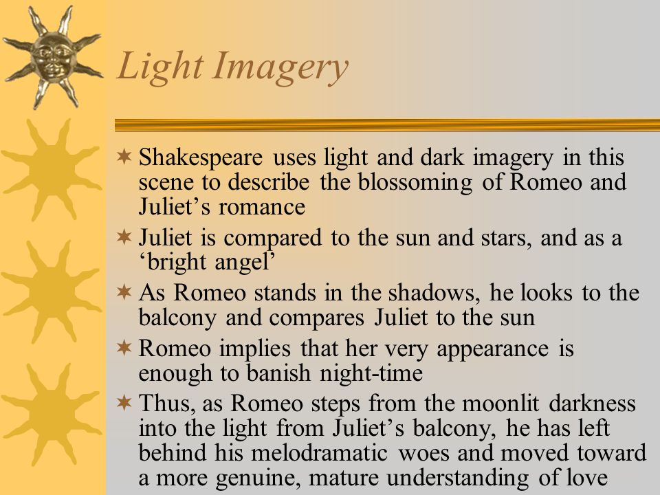 Light Imagery Shakespeare uses light and dark imagery in this scene to describe the blossoming of Romeo and Juliet's romance.