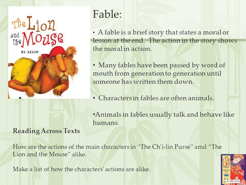 Fable: A fable is a brief story that states a moral or lesson at the end. The action in the story shows the moral in action.