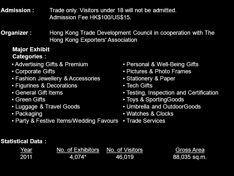 Admission : Trade only. Visitors under 18 will not be admitted. Admission Fee HK$100/US$15. Organizer :