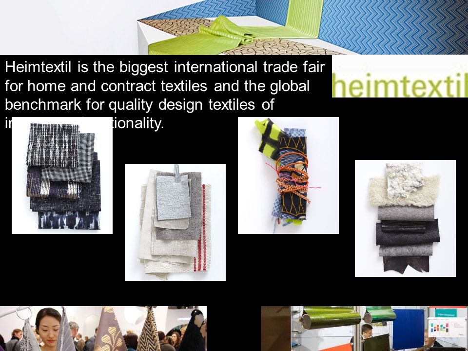 Heimtextil is the biggest international trade fair for home and contract textiles and the global benchmark for quality design textiles of innovative functionality.