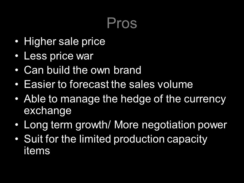 Pros Higher sale price Less price war Can build the own brand