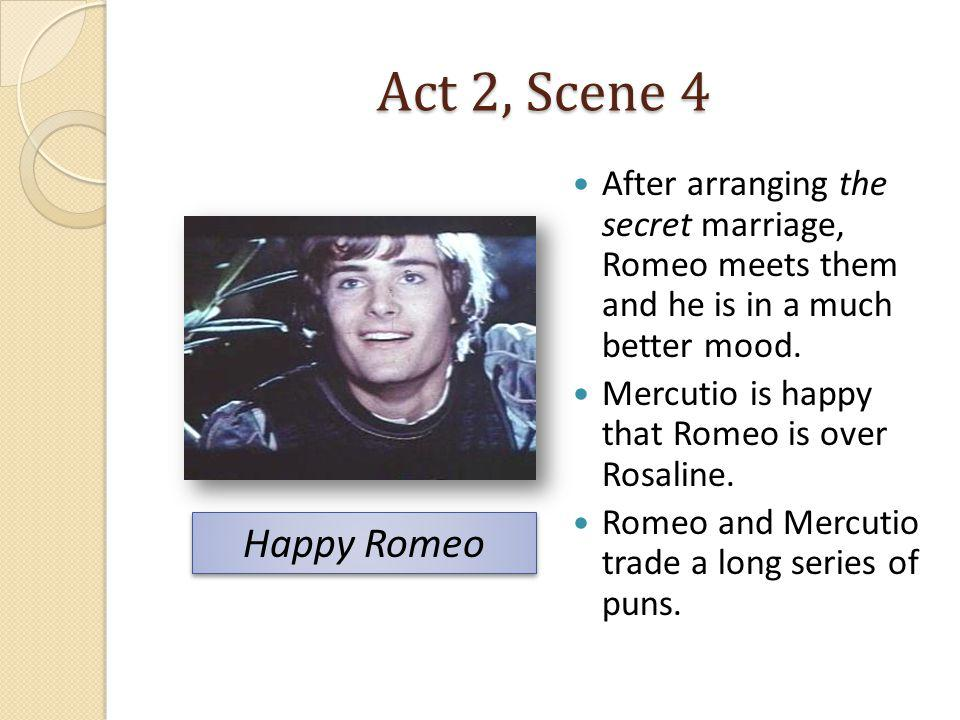 Act 2, Scene 4 After arranging the secret marriage, Romeo meets them and he is in a much better mood.