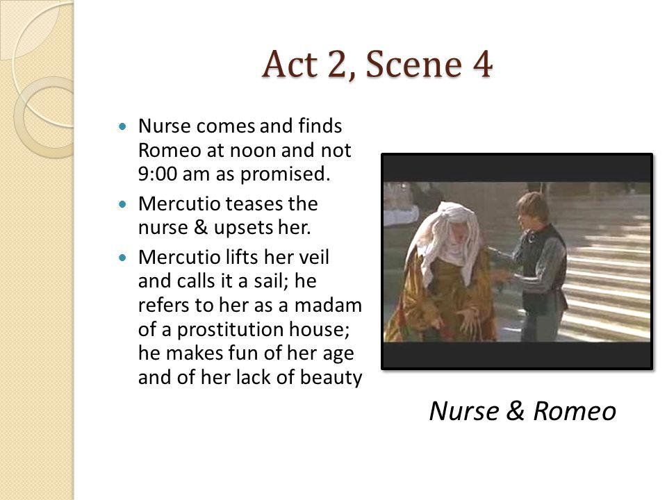Act 2, Scene 4 Nurse comes and finds Romeo at noon and not 9:00 am as promised. Mercutio teases the nurse & upsets her.