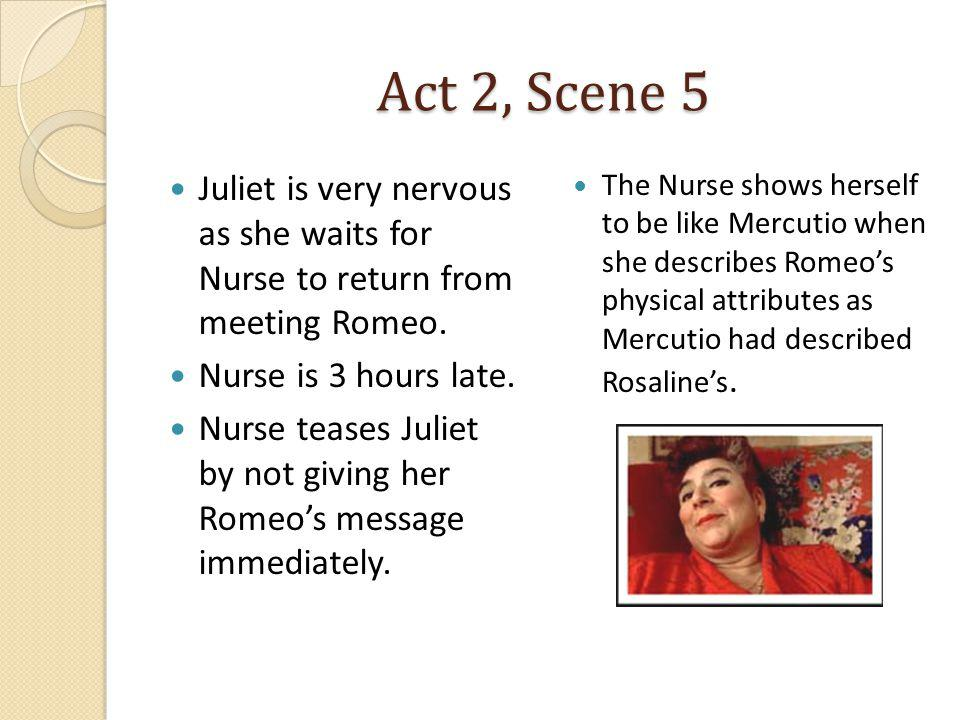 Act 2, Scene 5 Juliet is very nervous as she waits for Nurse to return from meeting Romeo. Nurse is 3 hours late.