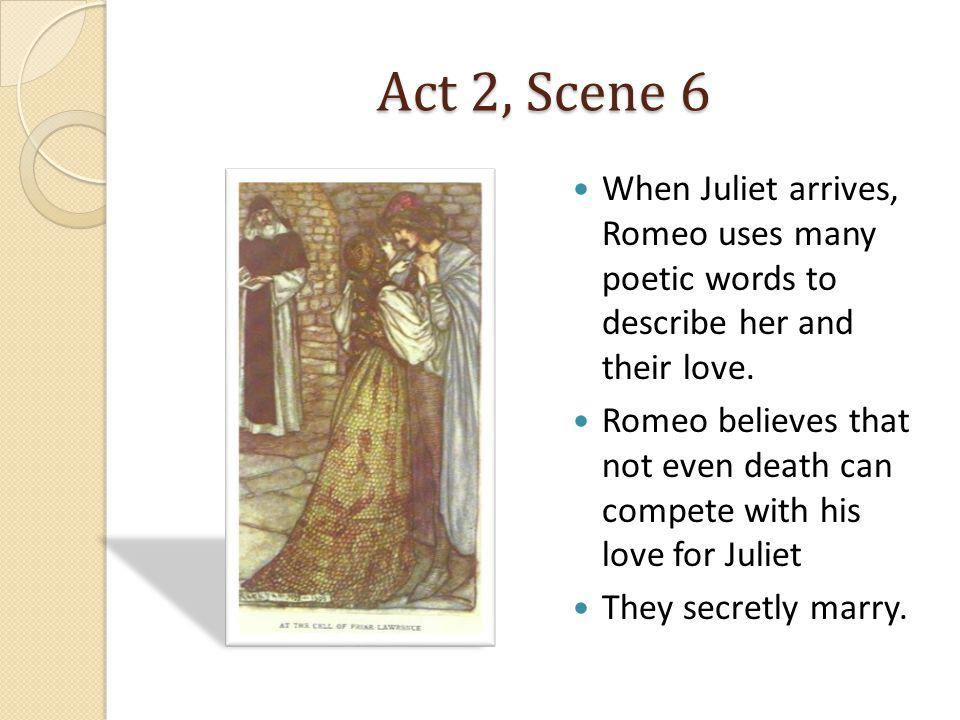 Act 2, Scene 6 When Juliet arrives, Romeo uses many poetic words to describe her and their love.