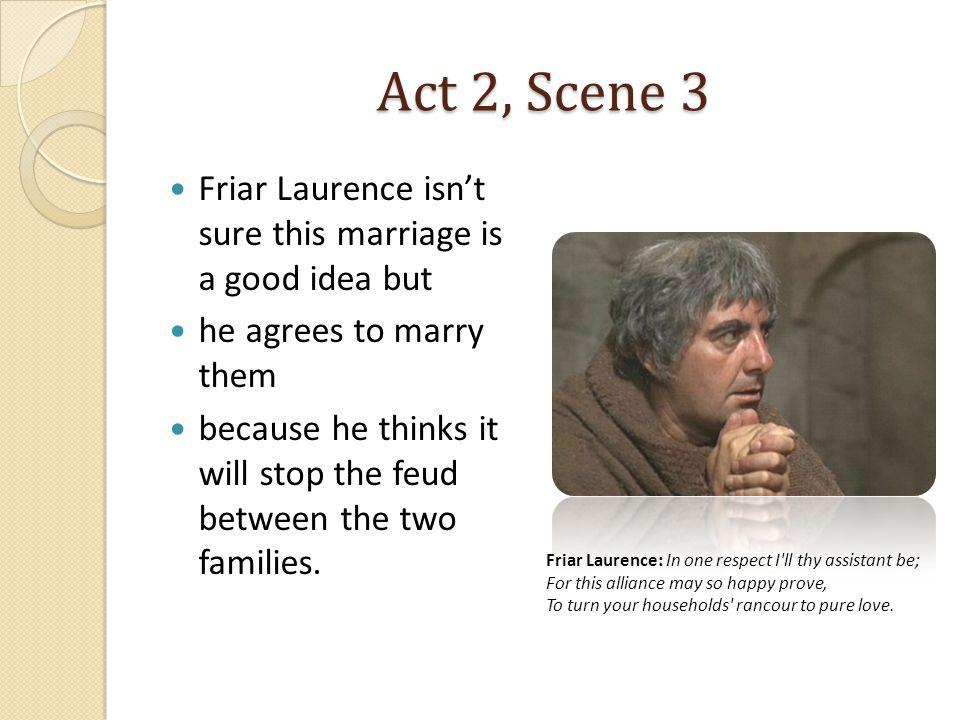 Act 2, Scene 3 Friar Laurence isn't sure this marriage is a good idea but. he agrees to marry them.