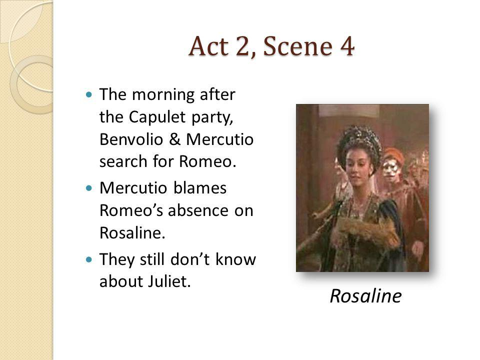 Act 2, Scene 4 The morning after the Capulet party, Benvolio & Mercutio search for Romeo. Mercutio blames Romeo's absence on Rosaline.