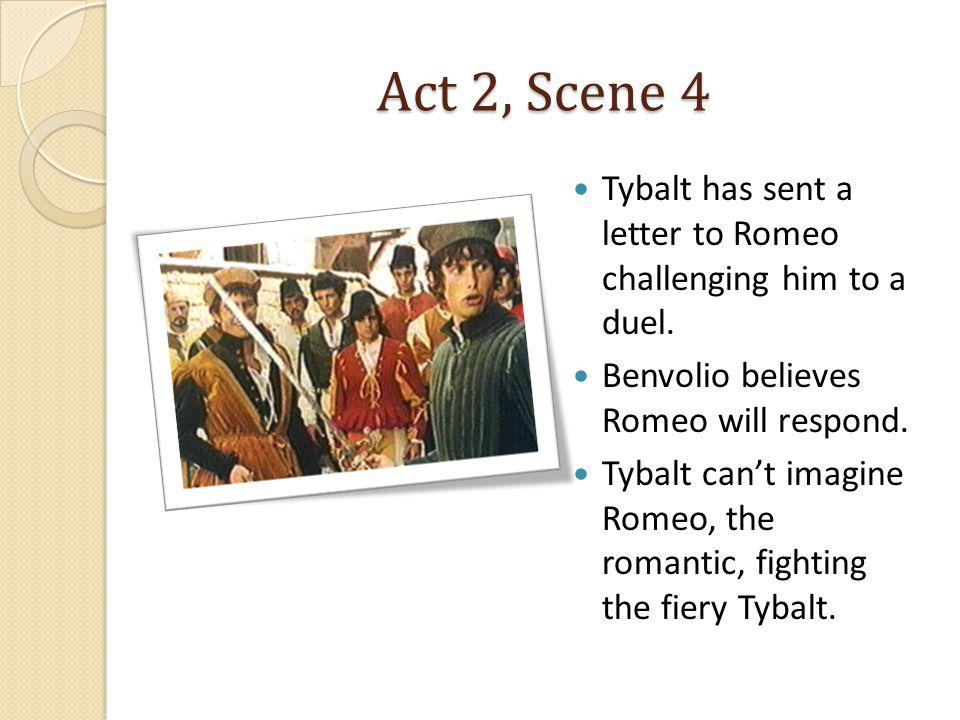 Act 2, Scene 4 Tybalt has sent a letter to Romeo challenging him to a duel. Benvolio believes Romeo will respond.