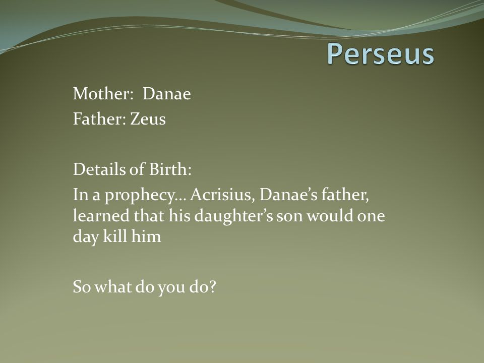 Perseus Mother: Danae Father: Zeus Details of Birth: