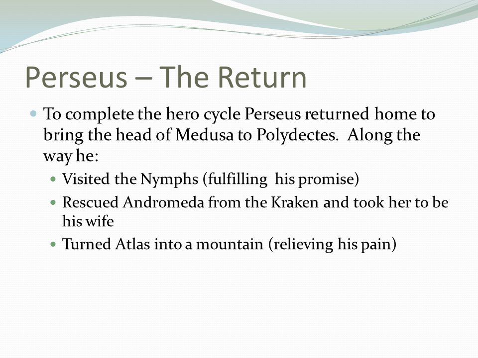 Perseus – The Return To complete the hero cycle Perseus returned home to bring the head of Medusa to Polydectes. Along the way he:
